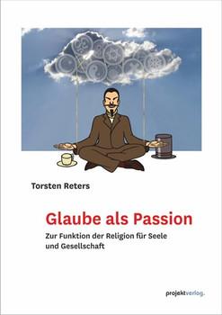Glaube als Passion. Zur Funktion der Religion für Seele und Gesellschaft - Torsten Reters  [Taschenbuch]