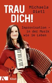 Trau dich!. Improvisation - in der Musik wie im Leben - Michaela Dietl  [Gebundene Ausgabe]