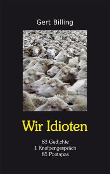 WIR IDIOTEN. 83 Gedichte, 1 Kneipengespräch, 85 Poetapas - Gert Billing  [Taschenbuch]
