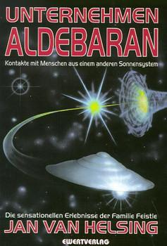 Unternehmen Aldebaran. Kontakte mit Menschen aus einem anderen Sonnensystem. Die sensationellen Erlebnisse der Familie Feistle - Jan van Helsing