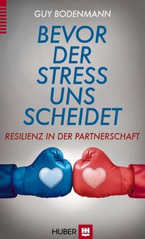 Bevor der Stress uns scheidet: Resilienz in der Partnerschaft - Bodenmann, Prof. Dr. Guy