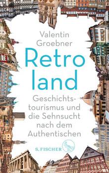 Retroland. Geschichtstourismus und die Sehnsucht nach dem Authentischen - Valentin Groebner  [Taschenbuch]