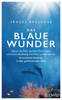 Das blaue Wunder. Warum das Meer leuchtet, Fische singen und unsere Beziehung zum Meer so besonders ist ─ Erstaunliche Einblicke in eine geheimnisvolle Welt - Frauke Bagusche  [Gebundene Ausgabe]