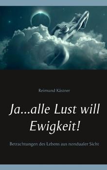 Ja ... alle Lust will Ewigkeit!. Betrachtungen des Lebens aus nondualer Sicht - Reimund Kästner  [Taschenbuch]