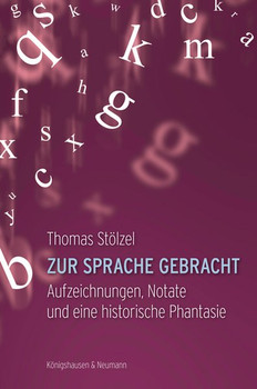 Zur Sprache gebracht. Aufzeichnungen, Notate und eine historische Phantasie - Thomas Stölzel  [Taschenbuch]