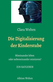 Die Digitalisierung der Kinderstube. Miteinander leben oder nebeneinander existieren? - Clara Welten  [Taschenbuch]