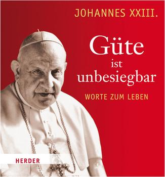 Güte ist unbesiegbar: Worte zum Leben - Johannes XXIII.