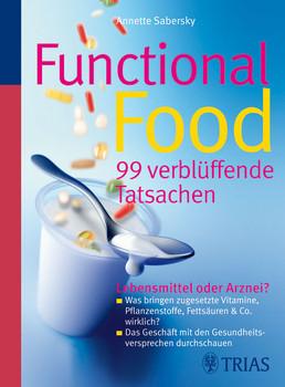 Functional Food - 99 verblüffende Tatsachen: Lebensmittel oder Arznei? - Was bringen zugesetzte Vitamine, Pflanzenstoffe, Fettsäuren & Co. wirklich? - ... mit den Gesundheitsversprechen durchschauen - Annette Sabersky