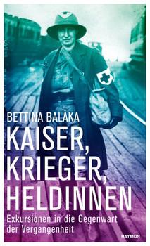 Kaiser, Krieger, Heldinnen. Exkursionen in die Gegenwart der Vergangenheit - Bettina Balàka  [Gebundene Ausgabe]