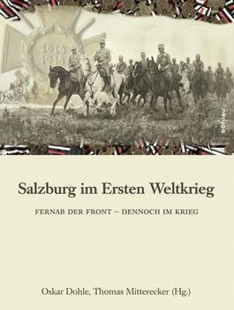 Salzburg im Ersten Weltkrieg. Fernab der Front - dennoch im Krieg