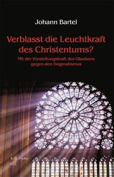 Verblasst die Leuchtkraft des Christentums?. Mit der Vorstellungskraft des Glaubens gegen den Dogmatismus - Johann Bartel  [Gebundene Ausgabe]