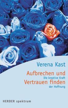 Aufbrechen und Vertrauen finden: Die kreative Kraft der Hoffnung - Verena Kast