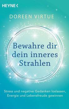 Bewahre dir dein inneres Strahlen. Stress und negative Gedanken loslassen, Energie und Lebensfreude gewinnen - Doreen Virtue  [Taschenbuch]