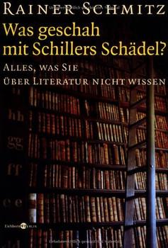 Was geschah mit Schillers Schädel?: Alles, was Sie über Literatur nicht wissen - Rainer Schmitz
