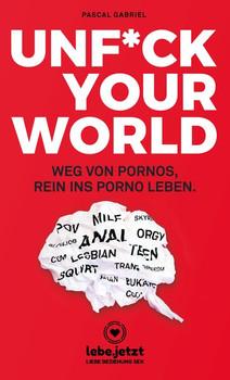 UNFUCK YOUR WORLD | Ratgeber. Weg von Pornos, rein ins porno Leben. - Pascal Gabriel  [Taschenbuch]