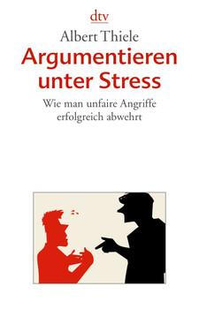 Argumentieren unter Stress: Wie man unfaire Angriffe erfolgreich abwehrt - Albert Thiele