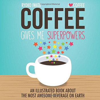Coffee Gives Me Superpowers: An Illustrated Book about the Most Awesome Beverage on Earth - Iwata, Ryoko