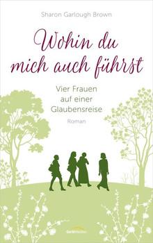 Wohin du mich auch führst. Vier Frauen auf einer Glaubensreise. Roman. (Band 4) - Sharon Garlough Brown  [Gebundene Ausgabe]