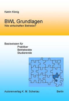 BWL Grundlagen - Wie wirtschaften Betriebe?. Basiswissen für Praktiker, Betriebsräte, Sudierende - König Katrin  [Taschenbuch]