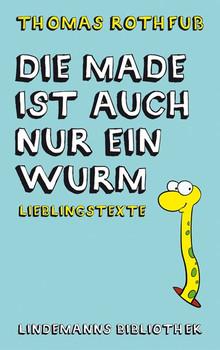 Die Made ist auch nur ein Wurm. Lieblingstexte - Thomas Rothfuß  [Gebundene Ausgabe]