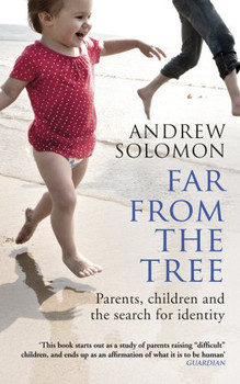 Far From The Tree: Parents, Children and the Search for Identity - Solomon, Andrew