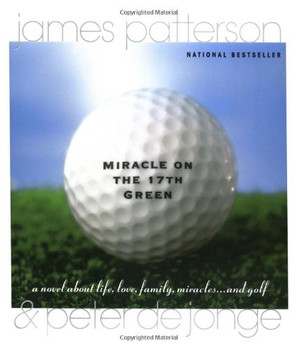 Miracle on the 17th Green: A Novel about Life, Love, Family, Miracles ... and Golf - Patterson, James
