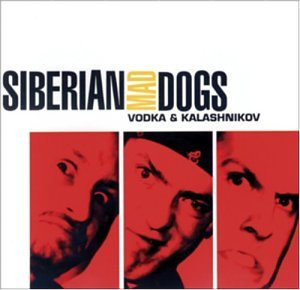 Siberian Mad Dogs - Vodka & Kalashnikov