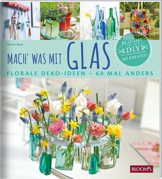 Mach' was mit Glas. Florale Deko-Ideen - 60 Mal anders - Marion Bauer  [Taschenbuch]