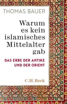 Warum es kein islamisches Mittelalter gab. Das Erbe der Antike und der Orient - Thomas Bauer  [Gebundene Ausgabe]