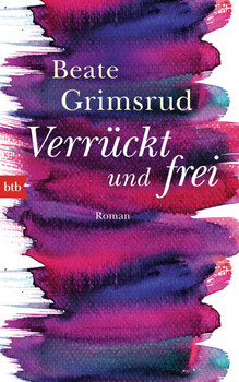 Verrückt und frei: Roman - Grimsrud, Beate