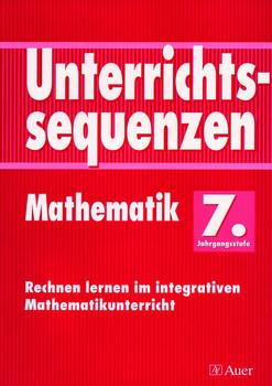 Unterrichtssequenzen Mathematik. Rechnen lernen im integrativen Mathematikunterricht. Mit Arbeitsblättern/Kopiervorlagen: Unterrichtssequenzen Mathematik, 7. Jahrgangsstufe