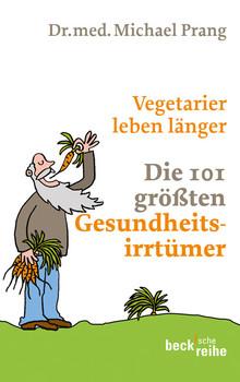 Vegetarier leben länger: Die 101 größten Gesundheitsirrtümer - Michael Prang