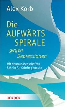 Die Aufwärtsspirale gegen Depressionen. Mit Neurowissenschaften Schritt für Schritt genesen - Alex Korb  [Gebundene Ausgabe]