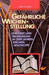 Gefährliche Weichenstellung. Lehrstreit und Trennungen in 2000 Jahren Kirchengeschichte - Erwin W. Lutzer