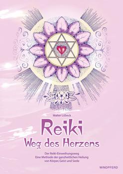 Reiki - Weg des Herzens: Der Reiki-Einweihungsweg. Eine Methode der ganzheitlichen Heilung von Körper, Geist und Seele - Walter Lübeck