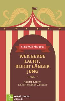Wer gerne lacht, bleibt länger jung: Auf den Spuren eines fröhlichen Glaubens - Christoph Morgner
