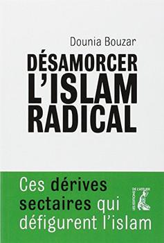Désamorcer l'islam radical : Ces dérives sectaires qui défigurent l'islam - Bouzar, Dounia