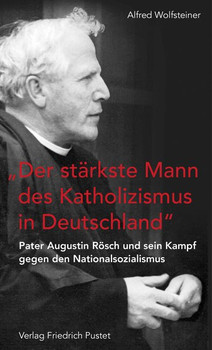 """""""Der stärkste Mann des Katholizismus in Deutschland"""". Pater Augustin Rösch und sein Kampf gegen den Nationalsozialismus - Alfred Wolfsteiner  [Taschenbuch]"""