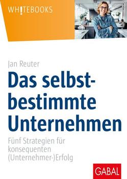 Das selbstbestimmte Unternehmen. Fünf Strategien für konsequenten (Unternehmer-)Erfolg - Jan Reuter  [Gebundene Ausgabe]