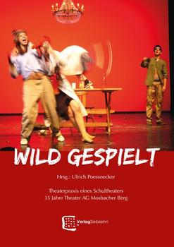 Wild gespielt. Theaterpraxis eines Schultheaters. 35 Jahre Theater AG Mosbacher Berg - Ulrich Poessnecker  [Gebundene Ausgabe]