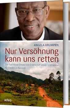 Nur Versöhnung kann uns retten. Der furchtlose Einsatz von Erzbischof Simon Ntamwana für Frieden in Burundi - Angela Krumpen  [Gebundene Ausgabe]