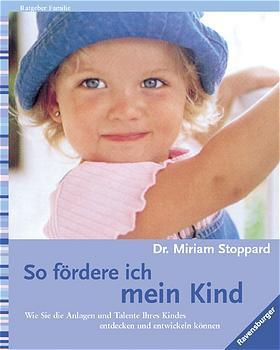 So fördere ich mein Kind: Wie Sie die Anlagen und Talente Ihres Kindes entdecken und entwickeln können - Miriam Stoppard