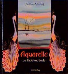 Aquarelle auf Papier und Seide. Eine praktische Anleitung - Ute Patel-Missfeldt