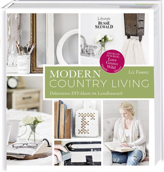 "Modern Country Living. Dekorative DIY-Ideen im Landhausstil. Das Buch zum Blog ""Love Grows Wild"" - Liz Fourez  [Gebundene Ausgabe]"