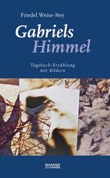 Gabriels Himmel. Tagebuch-Erzählung - Wilfriede Weise-Ney  [Taschenbuch]