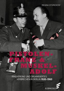 Pistolen-Franz & Muskel-Adolf. Ringvereine und organisiertes Verbrechen in Berlin - Regina Stürickow  [Gebundene Ausgabe]