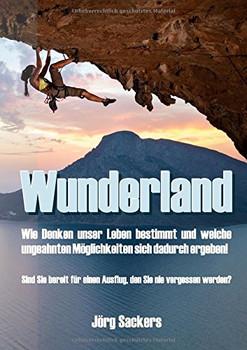 Wunderland: Wie Denken unser Leben bestimmt und welche ungeahnten Möglichkeiten   sich dadurch ergeben! - Sackers, Jörg