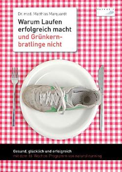 Warum Laufen erfolgreich macht und Grünkernbratlinge nicht: Gesund, glücklich und erfolgreich mit dem 16-Wochen-Programm von natural running - Matthias Marquardt