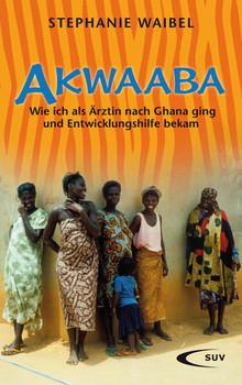 Akwaaba: Wie ich als Ärztin nach Ghana ging und Entwicklungshilfe bekam - Stephanie Waibel