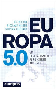 Europa 5.0: Ein Geschäftsmodell für unseren Kontinent - Luc Frieden, Nicolaus Heinen & Stephan Leithner [Gebundene Ausgabe]